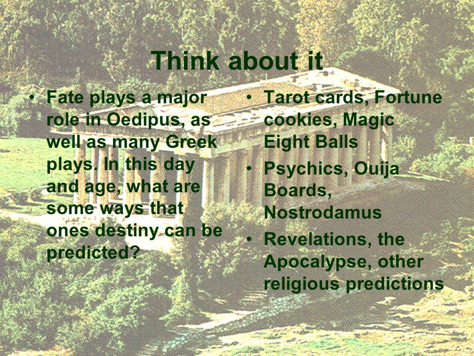 Think about it Fate plays a major role in Oedipus, as well as many Greek plays.
