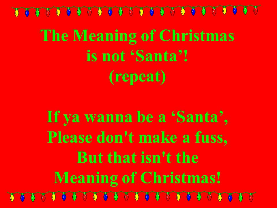 The Meaning of Christmas is not 'Santa'.