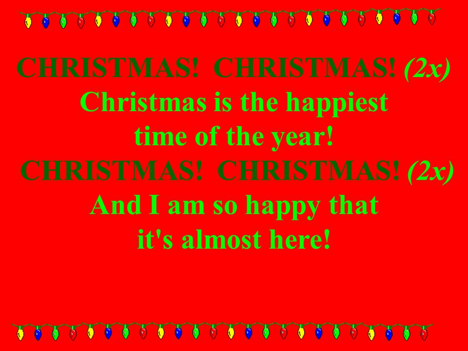 CHRISTMAS. CHRISTMAS. (2x) Christmas is the happiest time of the year.