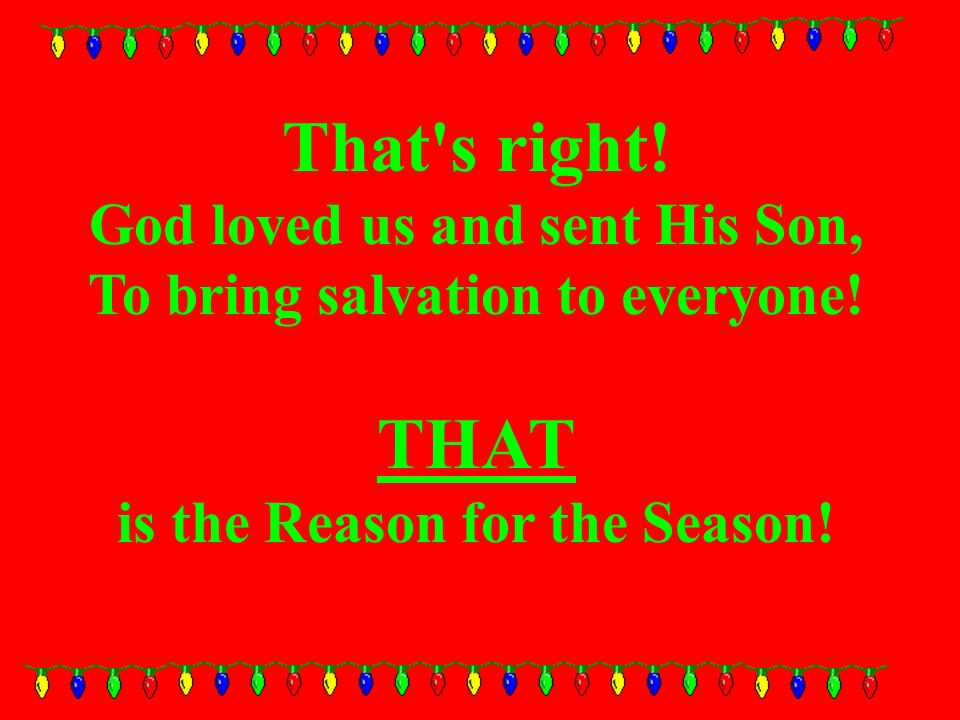 That s right. God loved us and sent His Son, To bring salvation to everyone.