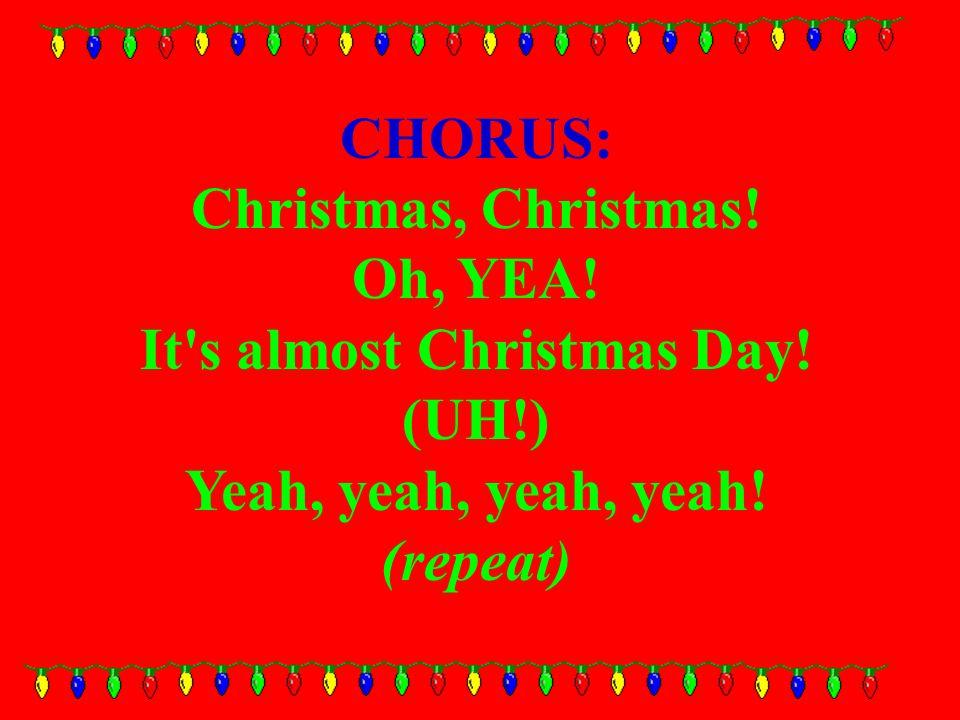 CHORUS: Christmas, Christmas. Oh, YEA. It s almost Christmas Day.