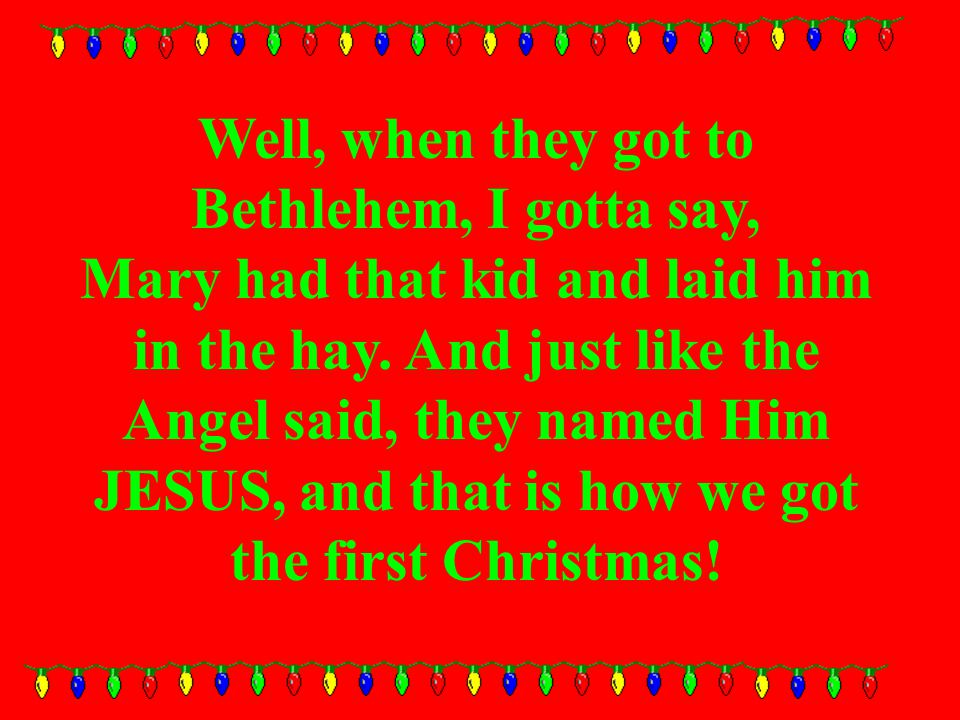 Well, when they got to Bethlehem, I gotta say, Mary had that kid and laid him in the hay.