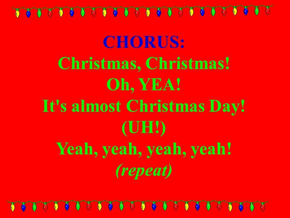 CHORUS: Christmas, Christmas. Oh, YEA. It s almost Christmas Day.