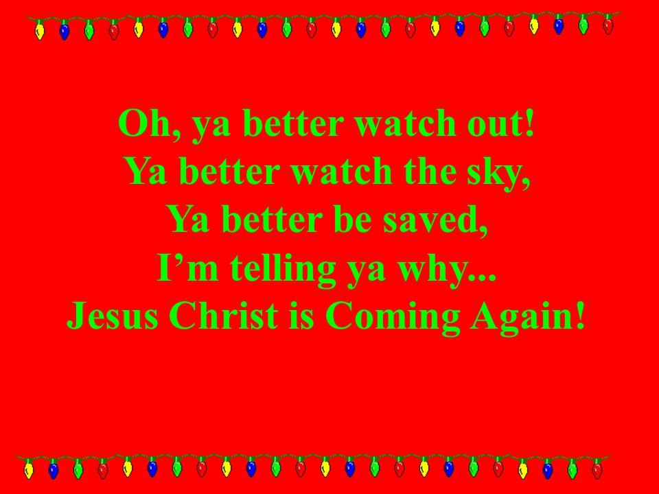 Oh, ya better watch out. Ya better watch the sky, Ya better be saved, I'm telling ya why...