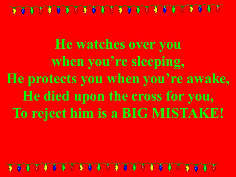 He watches over you when you're sleeping, He protects you when you're awake, He died upon the cross for you, To reject him is a BIG MISTAKE!