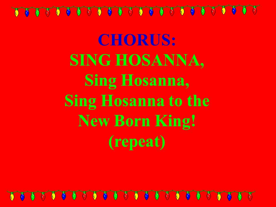 CHORUS: SING HOSANNA, Sing Hosanna, Sing Hosanna to the New Born King! (repeat)