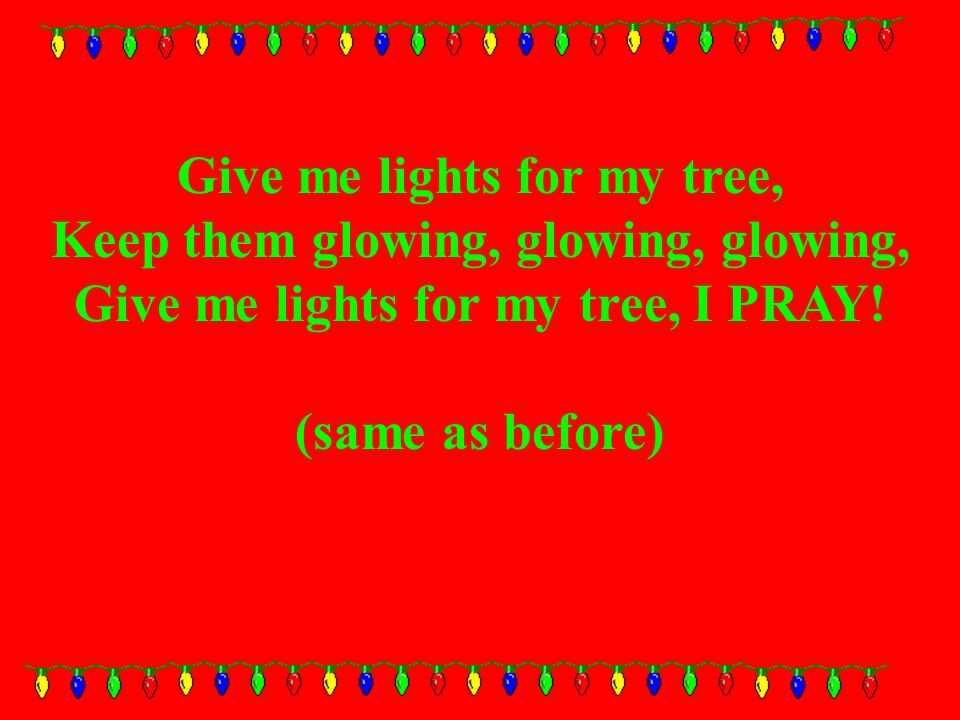Give me lights for my tree, Keep them glowing, glowing, glowing, Give me lights for my tree, I PRAY.