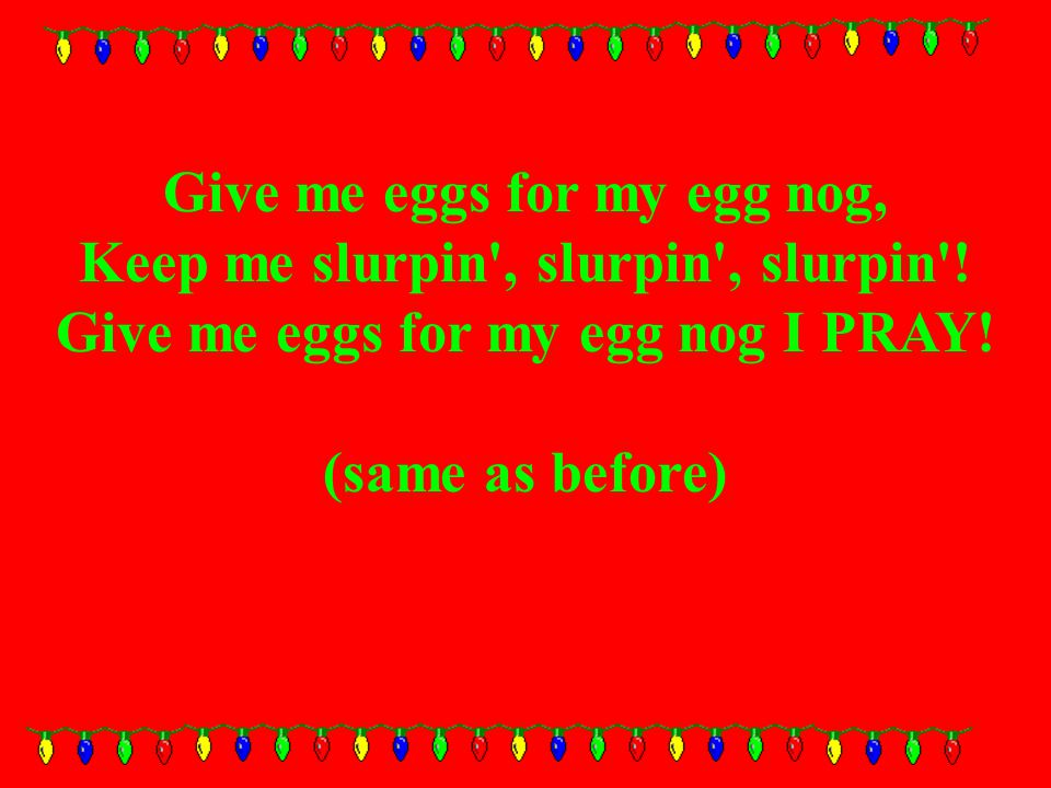 Give me eggs for my egg nog, Keep me slurpin , slurpin , slurpin .