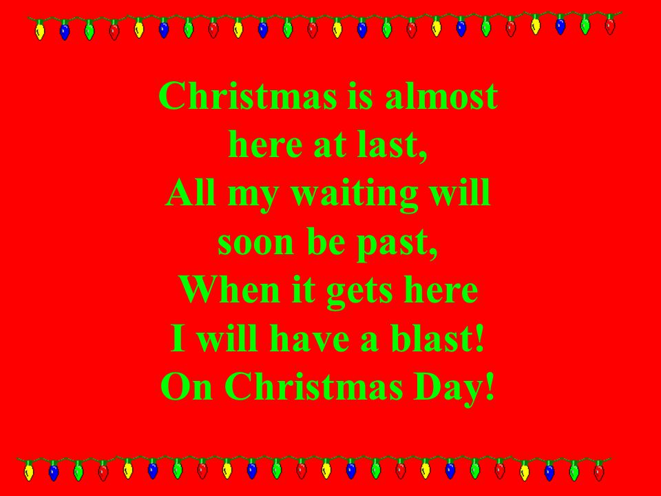 Christmas is almost here at last, All my waiting will soon be past, When it gets here I will have a blast.