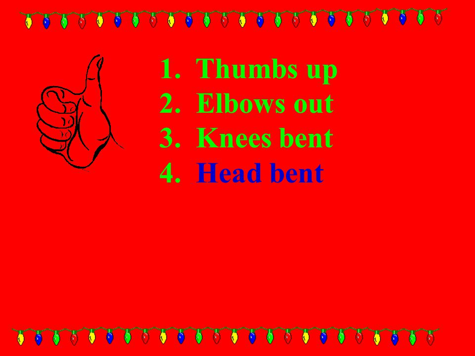 1. Thumbs up 2. Elbows out 3. Knees bent 4. Head bent