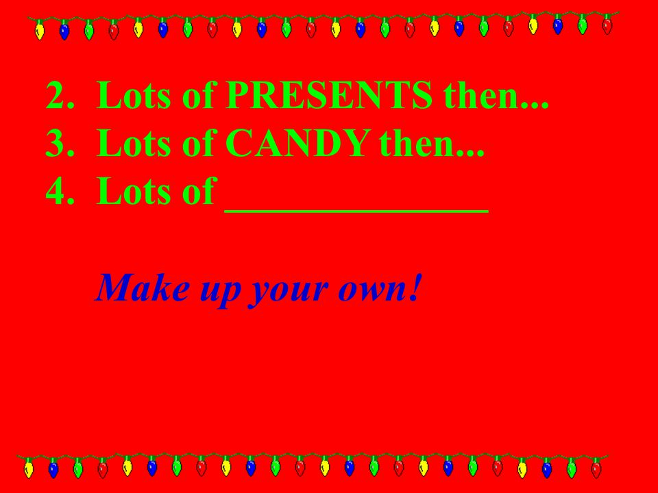 2. Lots of PRESENTS then... 3. Lots of CANDY then... 4. Lots of _____________ Make up your own!