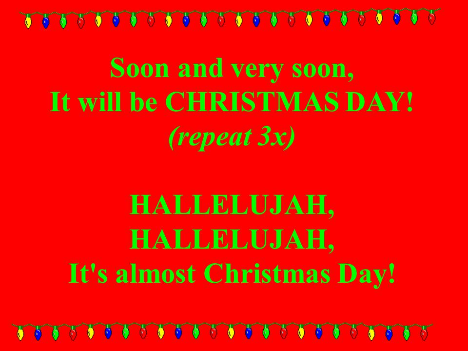 Soon and very soon, It will be CHRISTMAS DAY! (repeat 3x) HALLELUJAH, It s almost Christmas Day!