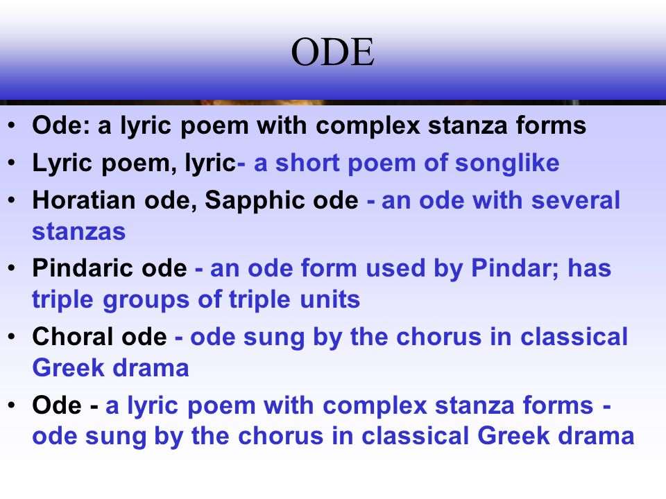 ODE Ode: a lyric poem with complex stanza forms Lyric poem, lyric- a short poem of songlike Horatian ode, Sapphic ode - an ode with several stanzas Pindaric ode - an ode form used by Pindar; has triple groups of triple units Choral ode - ode sung by the chorus in classical Greek drama Ode - a lyric poem with complex stanza forms - ode sung by the chorus in classical Greek drama