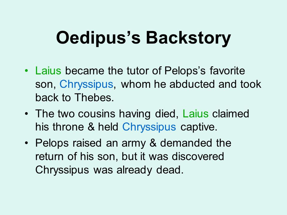 Oedipus's Backstory Laius became the tutor of Pelops's favorite son, Chryssipus, whom he abducted and took back to Thebes. The two cousins having died