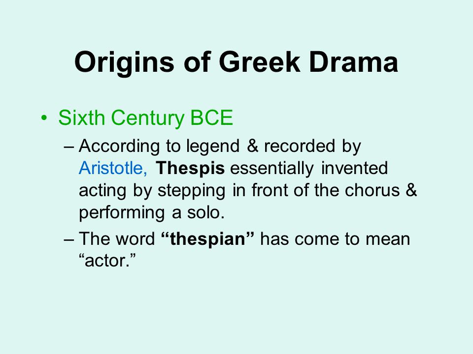 Origins of Greek Drama Sixth Century BCE –According to legend & recorded by Aristotle, Thespis essentially invented acting by stepping in front of the