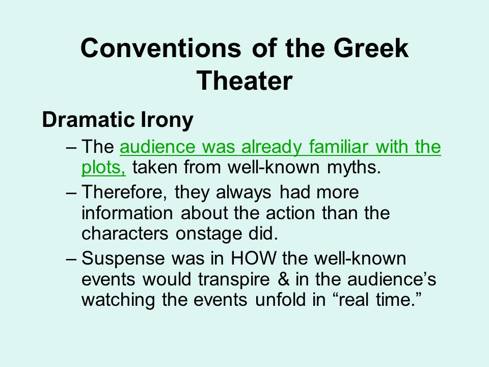 Conventions of the Greek Theater Dramatic Irony –The audience was already familiar with the plots, taken from well-known myths. –Therefore, they alway