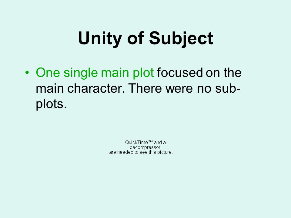 Unity of Subject One single main plot focused on the main character. There were no sub- plots.