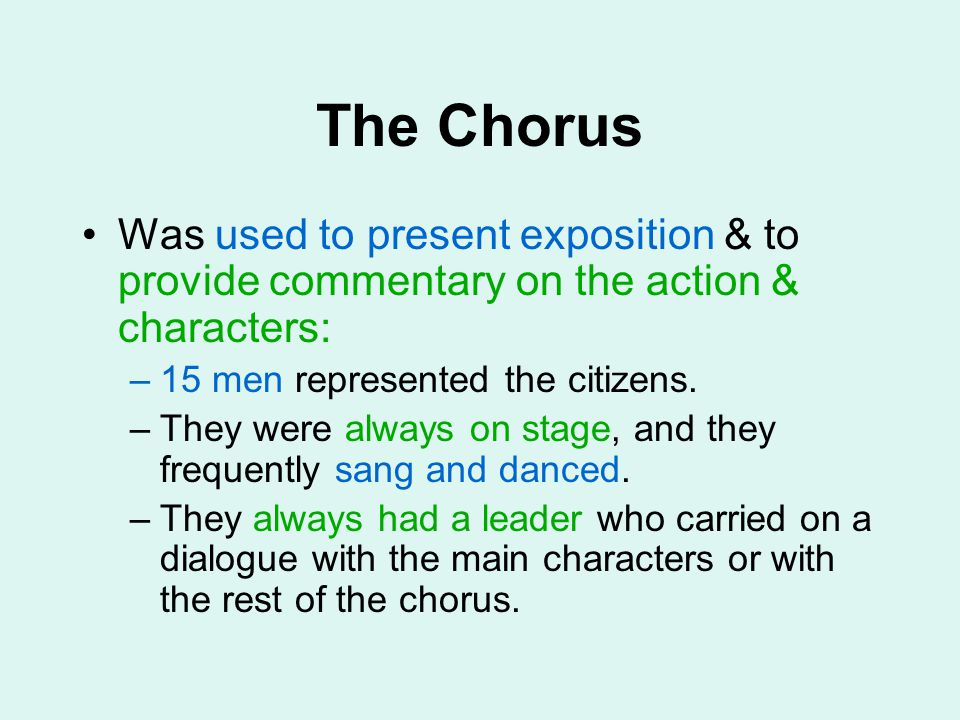 The Chorus Was used to present exposition & to provide commentary on the action & characters: –15 men represented the citizens. –They were always on s