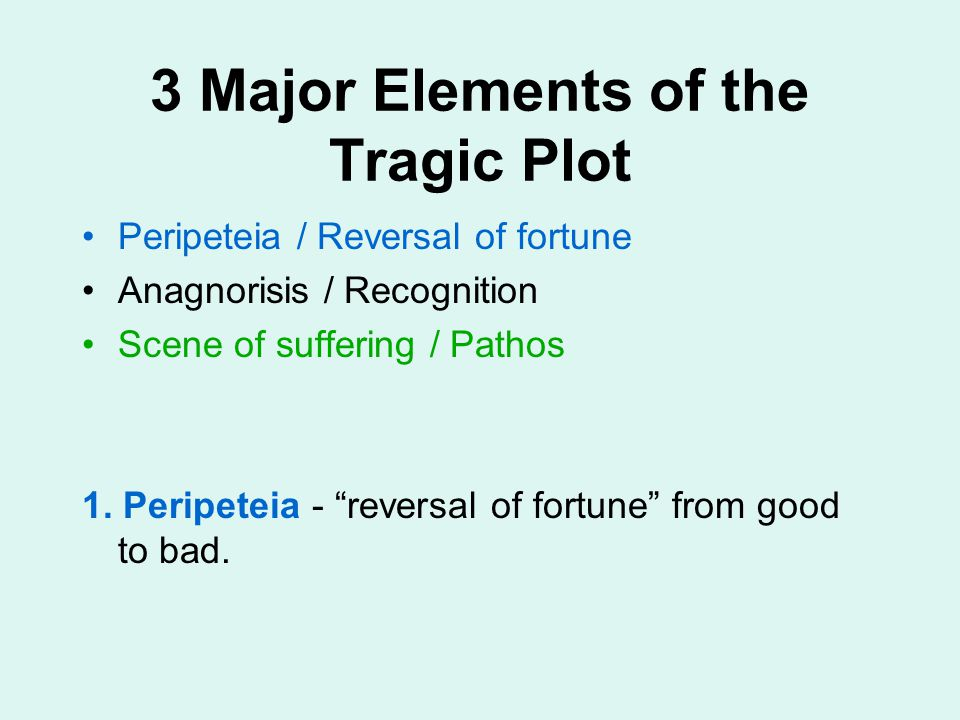"3 Major Elements of the Tragic Plot Peripeteia / Reversal of fortune Anagnorisis / Recognition Scene of suffering / Pathos 1. Peripeteia - ""reversal o"