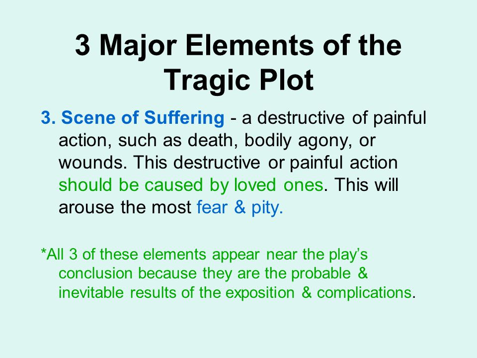 3 Major Elements of the Tragic Plot 3. Scene of Suffering - a destructive of painful action, such as death, bodily agony, or wounds. This destructive
