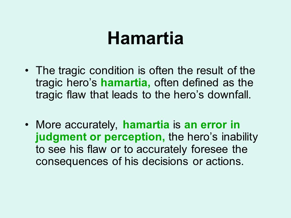 Hamartia The tragic condition is often the result of the tragic hero's hamartia, often defined as the tragic flaw that leads to the hero's downfall. M