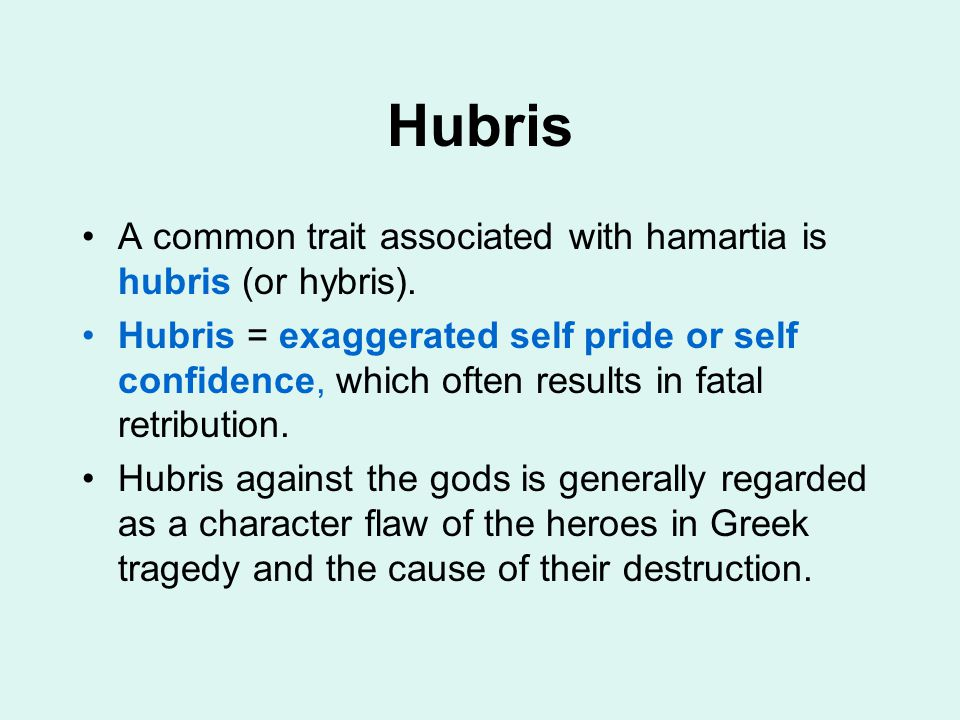 Hubris A common trait associated with hamartia is hubris (or hybris). Hubris = exaggerated self pride or self confidence, which often results in fatal