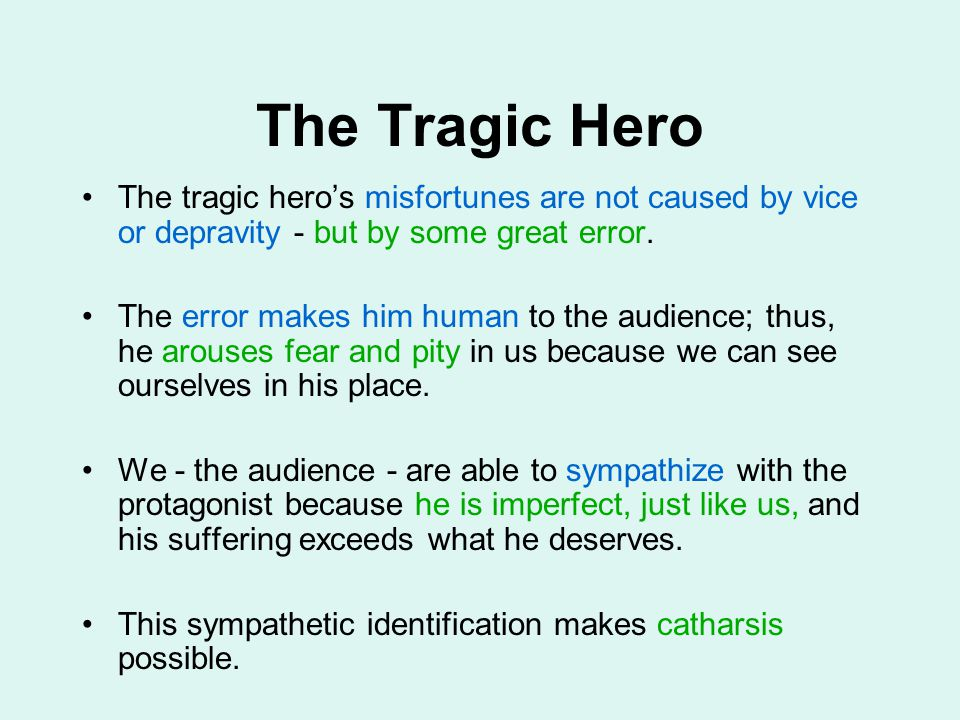 The Tragic Hero The tragic hero's misfortunes are not caused by vice or depravity - but by some great error. The error makes him human to the audience