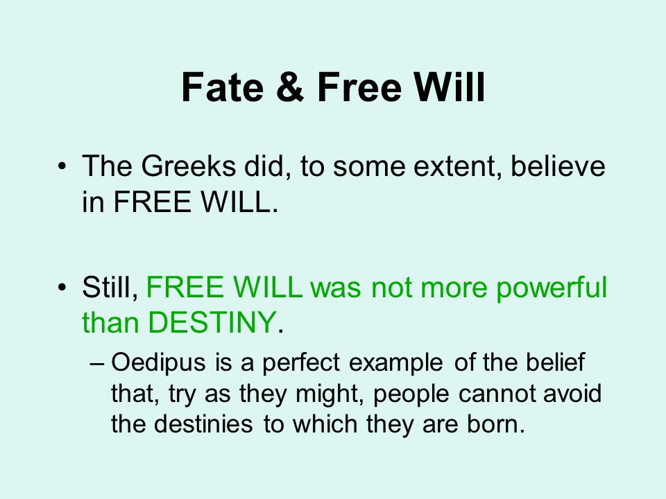 Fate & Free Will The Greeks did, to some extent, believe in FREE WILL. Still, FREE WILL was not more powerful than DESTINY. –Oedipus is a perfect exam