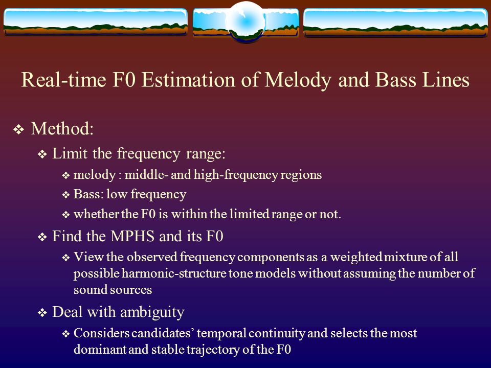 Real-time F0 Estimation of Melody and Bass Lines  Main problem:  Which F0 (in polyphonic) -> melody / bass .