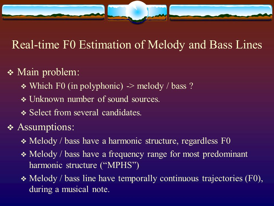 Real-time F0 Estimation of Melody and Bass Lines (2004) (Next)Next  Music Scene Description based on subsymbolic representation  Find a predominant harmonic structure instead of a single fundamental frequency (within a restricted range).