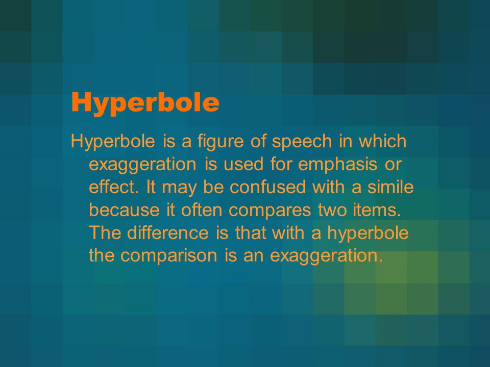Hyperbole Hyperbole is a figure of speech in which exaggeration is used for emphasis or effect.