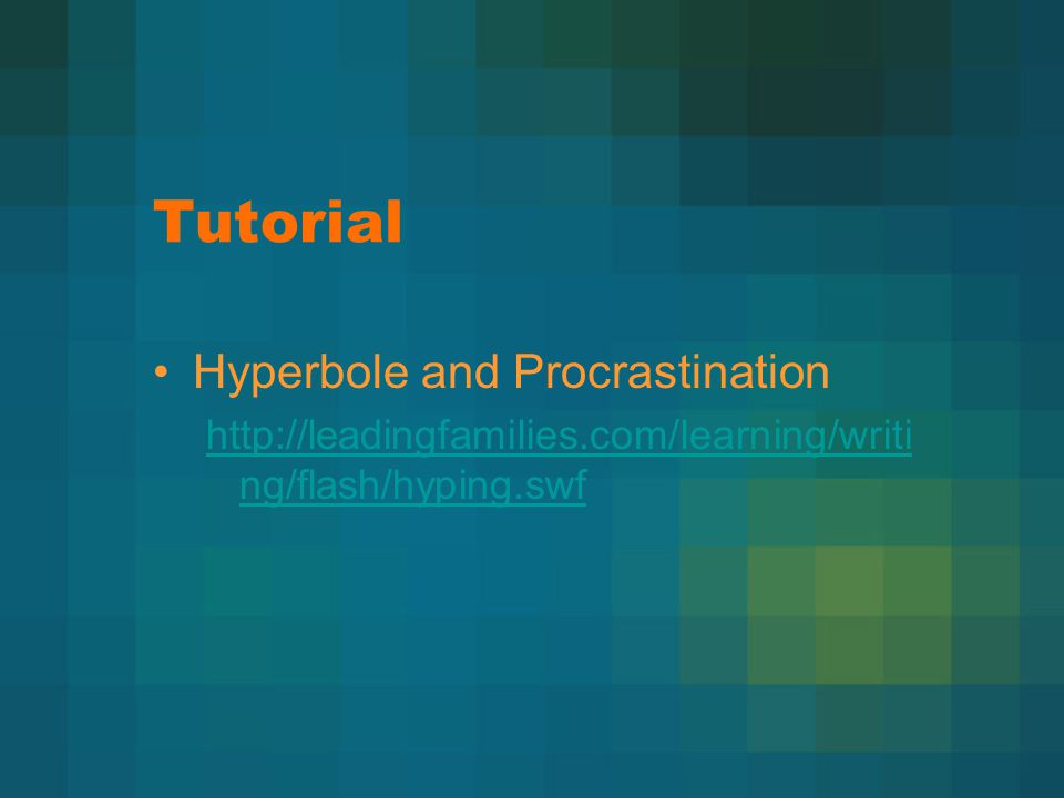 Tutorial Hyperbole and Procrastination http://leadingfamilies.com/learning/writi ng/flash/hyping.swf