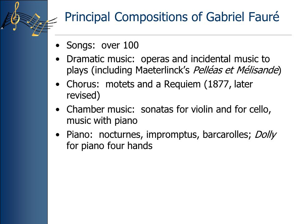 Principal Compositions of Gabriel Fauré Songs: over 100 Dramatic music: operas and incidental music to plays (including Maeterlinck's Pelléas et Mélis