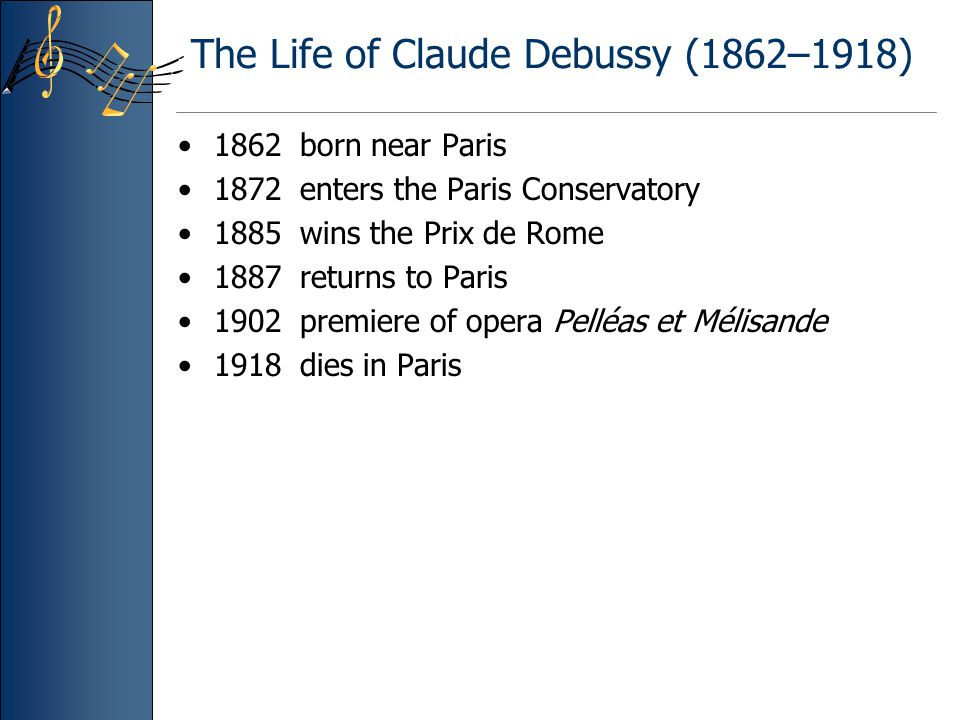 Principal Compositions by Claude Debussy Piano: character pieces including Preludes and Etudes Songs: some 60 Chamber music: including –String Quartet –Sonata for cello and piano –Sonata for flute, viola, and harp –Sonata for violin and piano Orchestra: tone poems and character pieces including –Prelude to The Afternoon of a Faun –Nuages –The Sea (La mer) Opera and ballet: –Pelléas et Mélisande (opera) –Jeux (ballet)