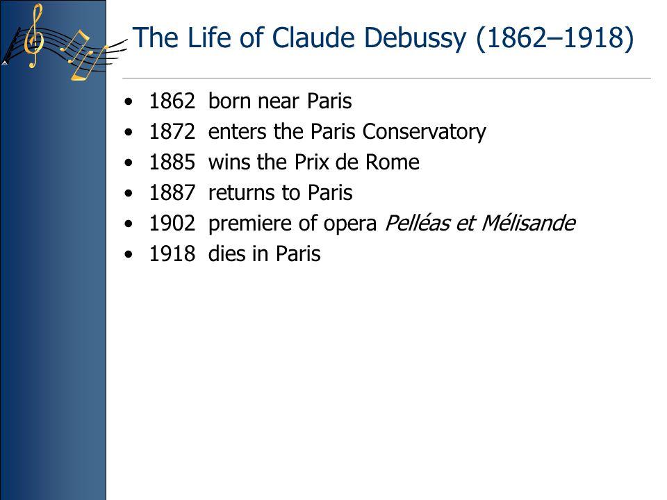 The Life of Claude Debussy (1862–1918) 1862 born near Paris 1872 enters the Paris Conservatory 1885 wins the Prix de Rome 1887 returns to Paris 1902 premiere of opera Pelléas et Mélisande 1918 dies in Paris