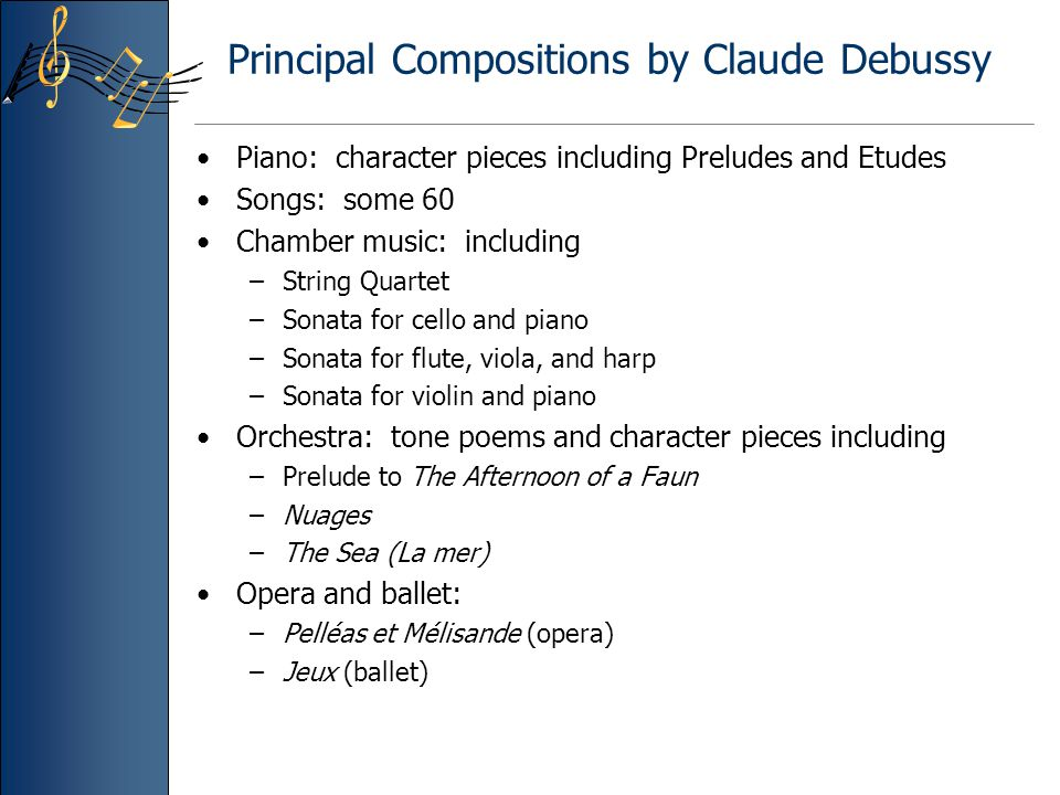 Principal Compositions by Claude Debussy Piano: character pieces including Preludes and Etudes Songs: some 60 Chamber music: including –String Quartet