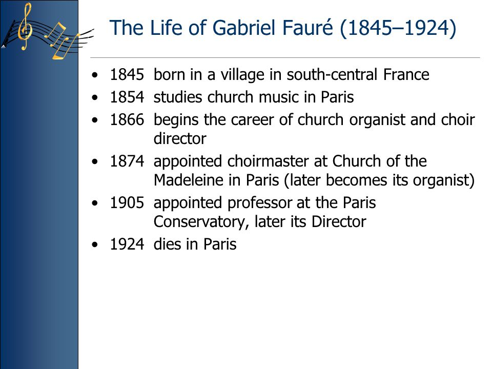 The Life of Gabriel Fauré (1845–1924) 1845 born in a village in south-central France 1854 studies church music in Paris 1866 begins the career of chur