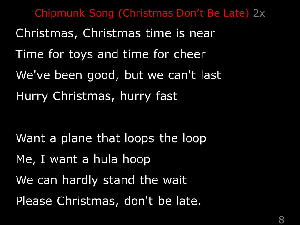 Chipmunk Song (Christmas Don't Be Late) 2x Christmas, Christmas time is near Time for toys and time for cheer We ve been good, but we can t last Hurry Christmas, hurry fast Want a plane that loops the loop Me, I want a hula hoop We can hardly stand the wait Please Christmas, don t be late.