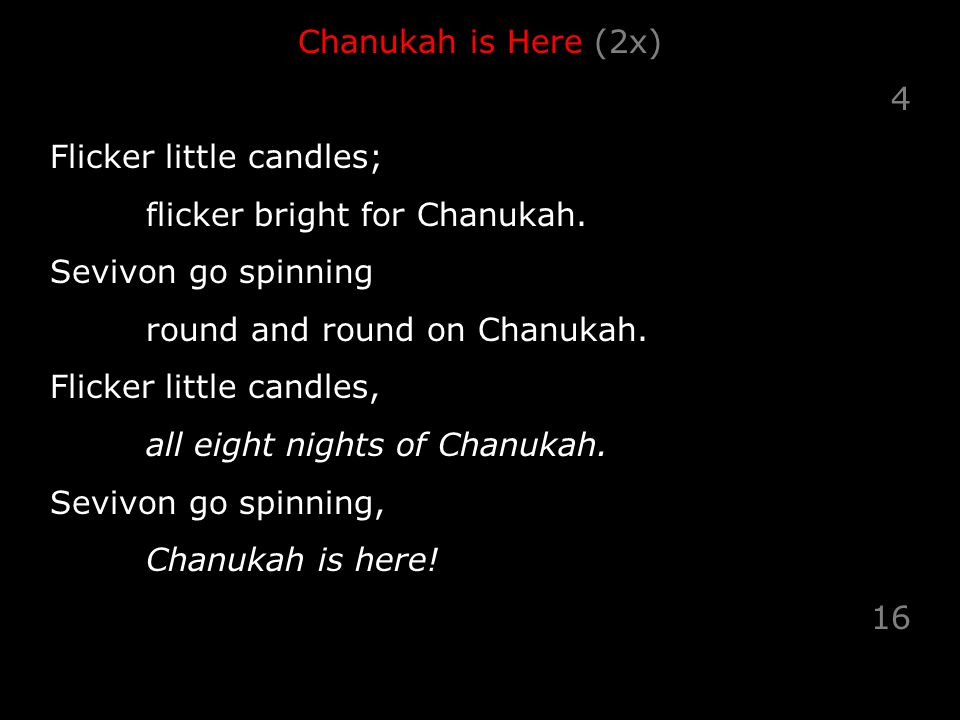 Chanukah is Here (2x) 4 Flicker little candles; flicker bright for Chanukah.