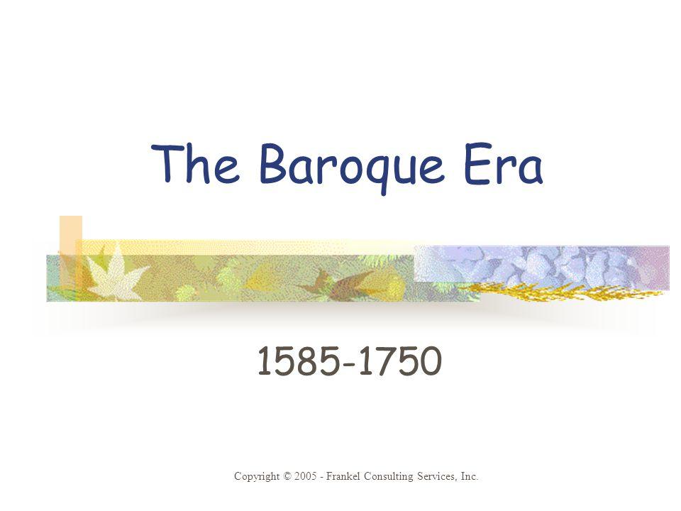 The Baroque Era 1585-1750 Copyright © 2005 - Frankel Consulting Services, Inc.