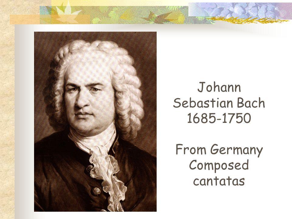 Johann Sebastian Bach 1685-1750 From Germany Composed cantatas