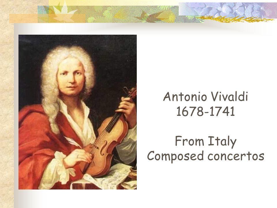 Antonio Vivaldi 1678-1741 From Italy Composed concertos