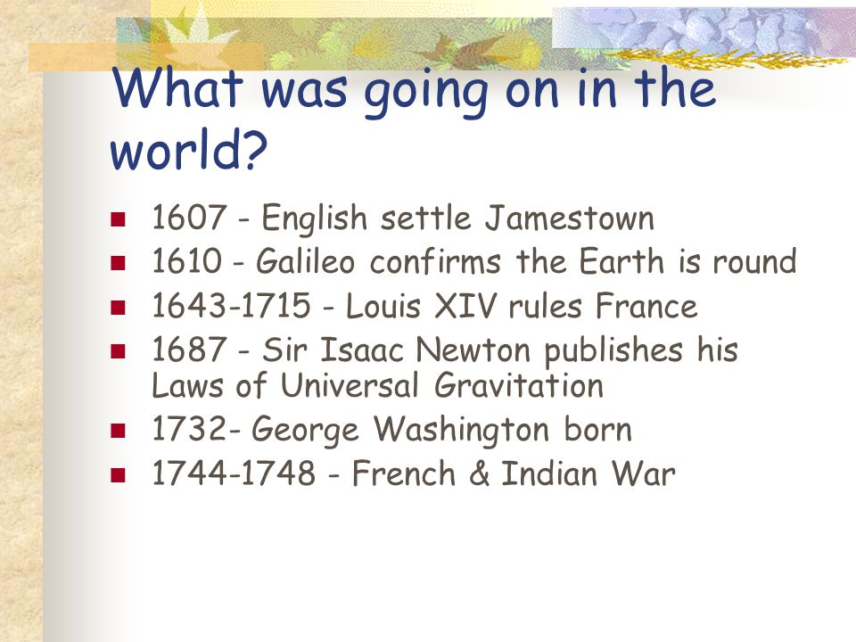 What was going on in the world? 1607 - English settle Jamestown 1610 - Galileo confirms the Earth is round 1643-1715 - Louis XIV rules France 1687 - S