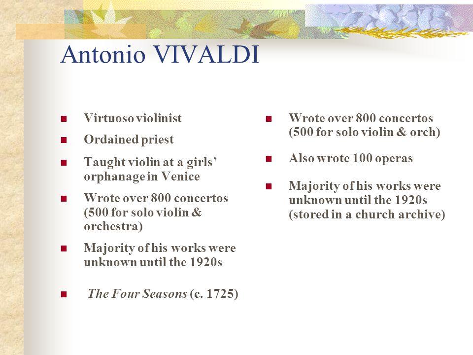 Antonio VIVALDI Virtuoso violinist Ordained priest Taught violin at a girls' orphanage in Venice Wrote over 800 concertos (500 for solo violin & orche