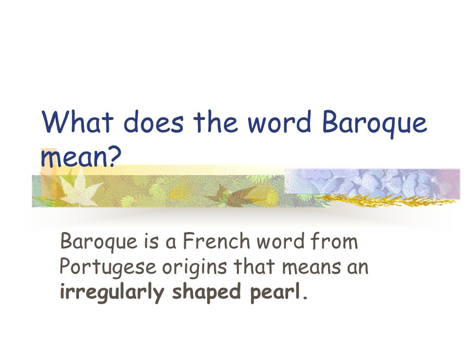 What does the word Baroque mean? Baroque is a French word from Portugese origins that means an irregularly shaped pearl.