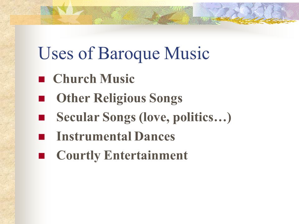 Uses of Baroque Music Church Music Other Religious Songs Secular Songs (love, politics…) Instrumental Dances Courtly Entertainment