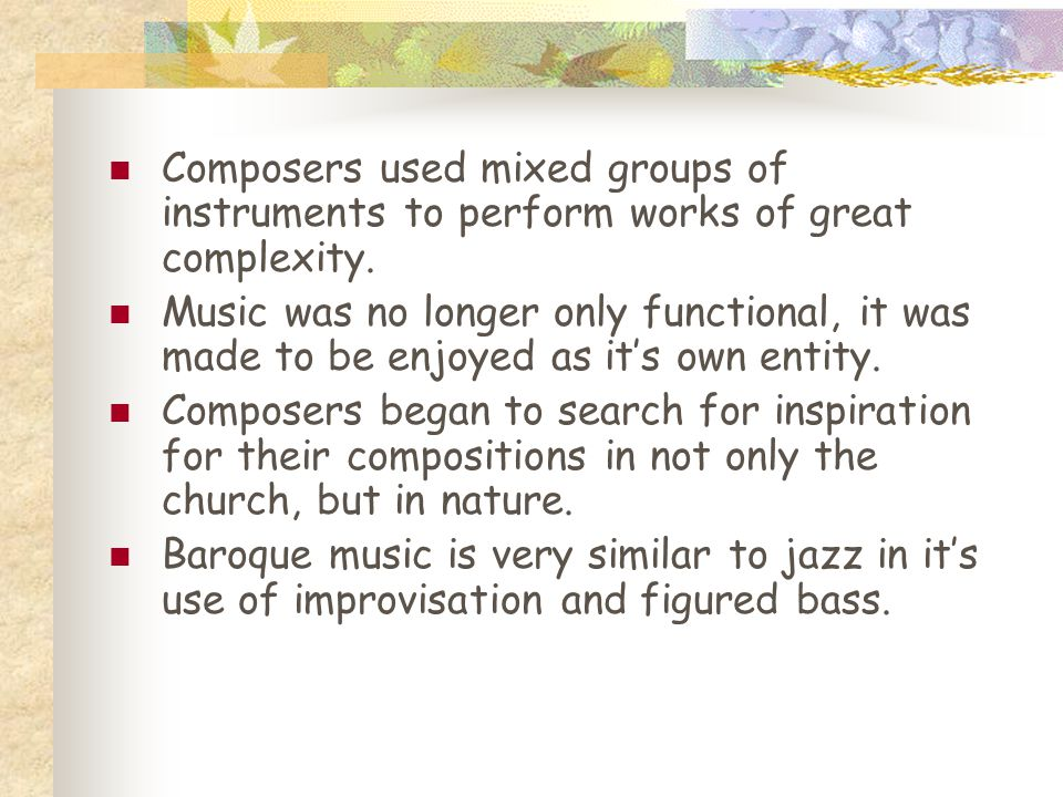 Composers used mixed groups of instruments to perform works of great complexity. Music was no longer only functional, it was made to be enjoyed as it'