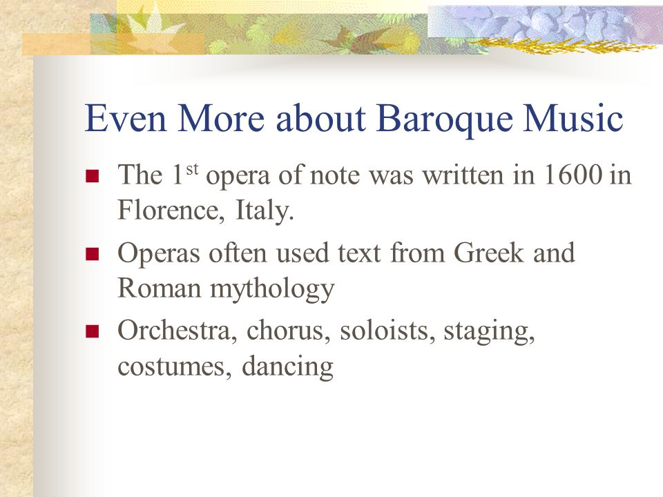 Even More about Baroque Music The 1 st opera of note was written in 1600 in Florence, Italy. Operas often used text from Greek and Roman mythology Orc