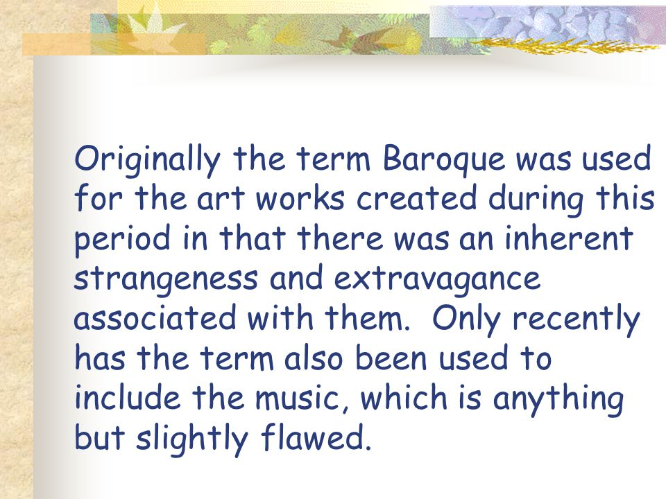 Originally the term Baroque was used for the art works created during this period in that there was an inherent strangeness and extravagance associate