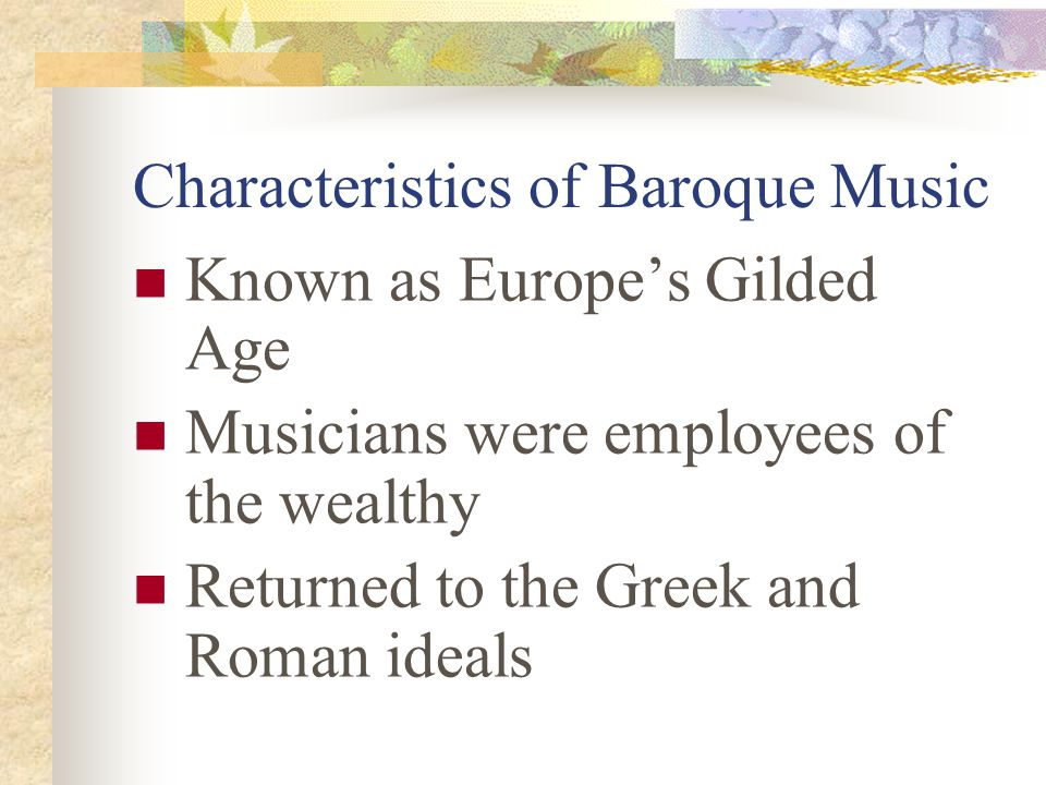 Characteristics of Baroque Music Known as Europe's Gilded Age Musicians were employees of the wealthy Returned to the Greek and Roman ideals